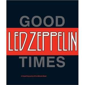 Led Zeppelin Good Times, Bad Times A Visual Biography of